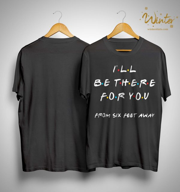 I'll Be There For You From Six Feet Away Shirt