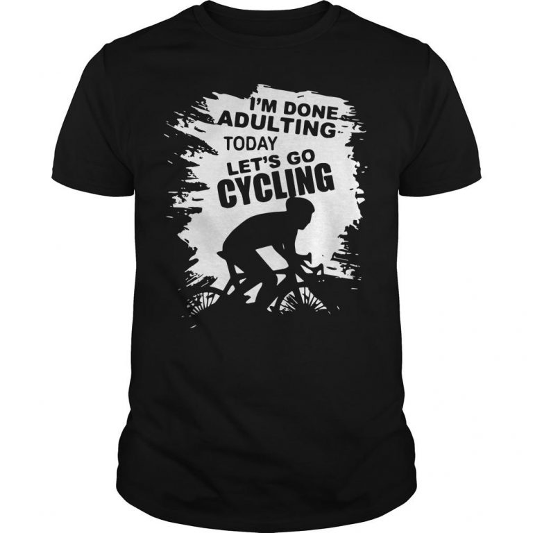 I'm Done Adulting Today Let's Go Cycling Shirt