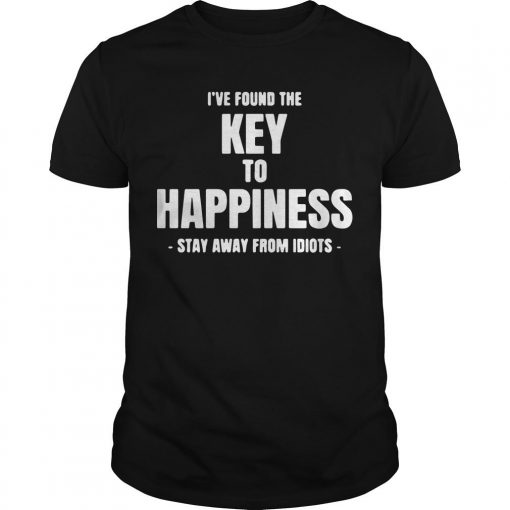 I've Found The Key To Happiness Stay Away From Idiots Shirt