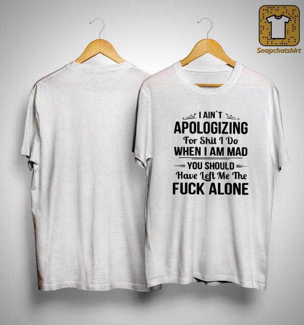 I Ain't Apologizing For Shit I Do When I Am Mad Shirt