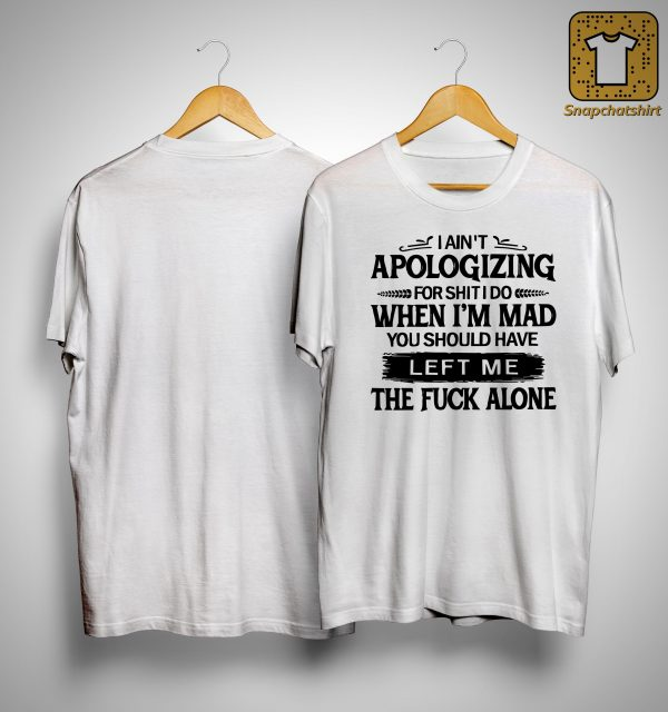 I Ain't Apologizing For Shit I Do When I'm Mad You Should Have Left Me Shirt
