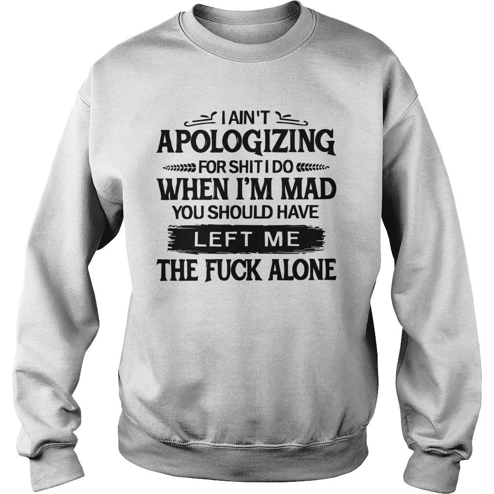 I Ain't Apologizing For Shit I Do When I'm Mad You Should Have Left Me Sweater