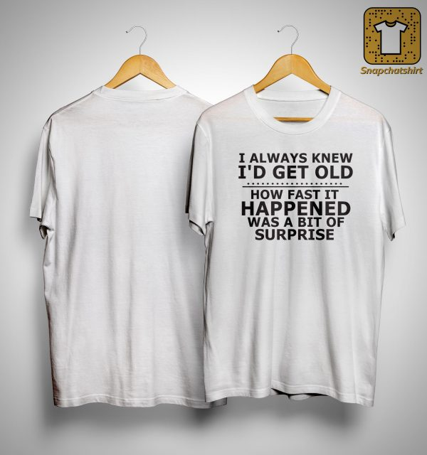 I Always Knew I'd Get Old How Fast It Happened Was A Bit Of Surprise Shirt