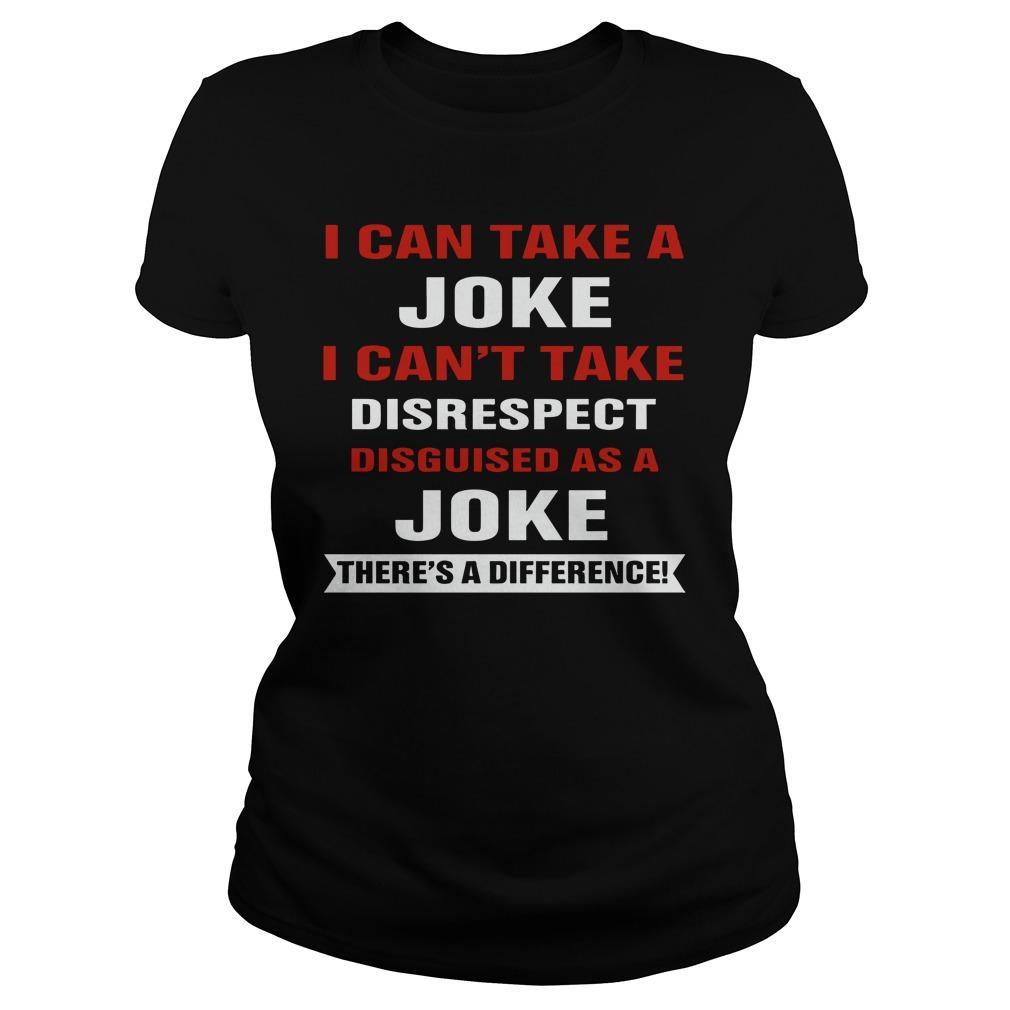 I Can Take A Joke I Can't Take Disrespect Disguised As A Joke Longsleeve