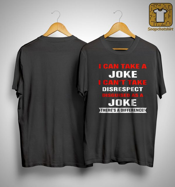 I Can Take A Joke I Can't Take Disrespect Disguised As A Joke Shirt