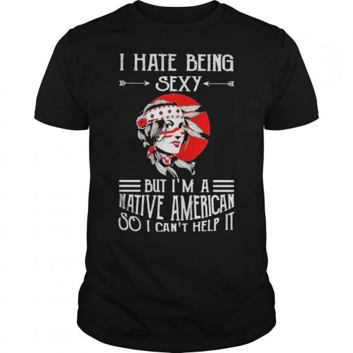 I Hate Being Sexy But I'm A Native American So I Can't Help It Shirt
