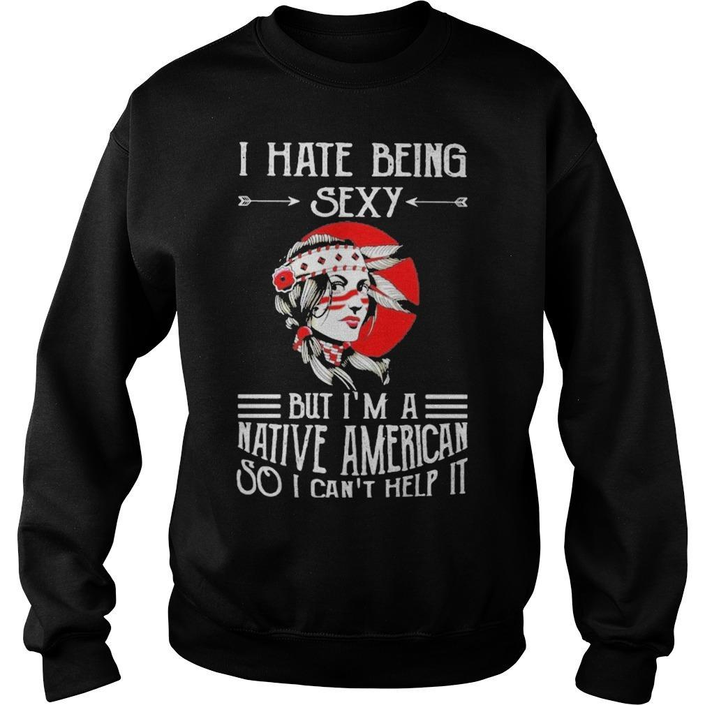 I Hate Being Sexy But I'm A Native American So I Can't Help It Sweater