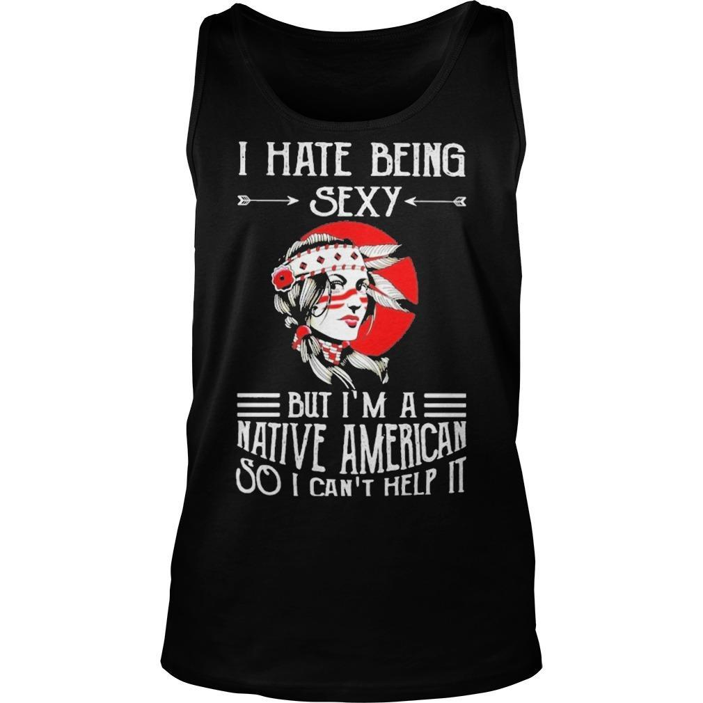I Hate Being Sexy But I'm A Native American So I Can't Help It Tank Top
