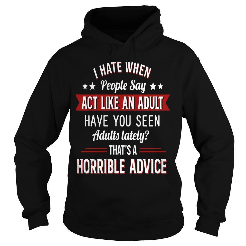 I Hate When People Say Act Like An Adult That's A Horrible Advice Hoodie