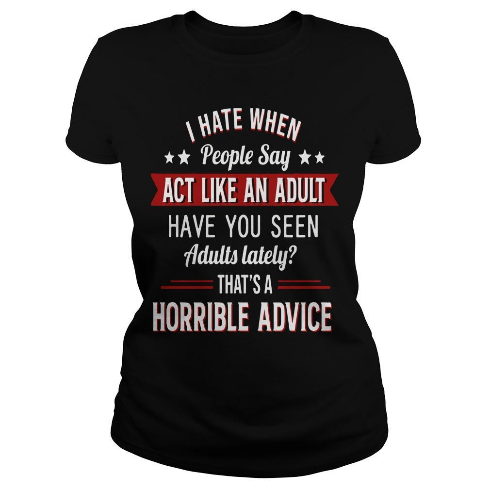 I Hate When People Say Act Like An Adult That's A Horrible Advice Longsleeve
