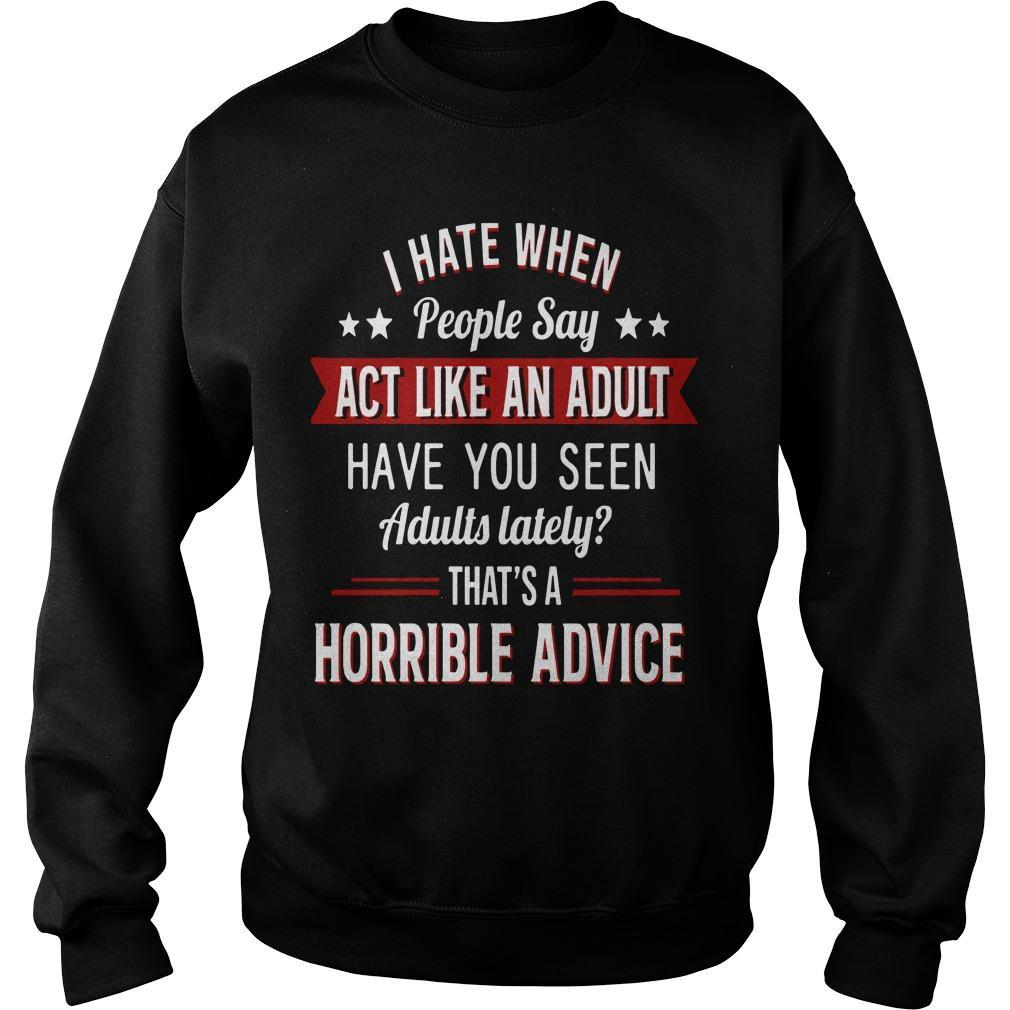I Hate When People Say Act Like An Adult That's A Horrible Advice Sweater