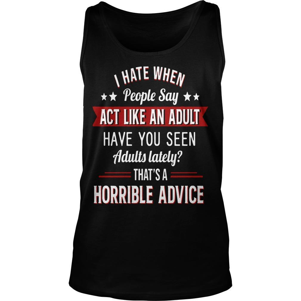 I Hate When People Say Act Like An Adult That's A Horrible Advice Tank Top