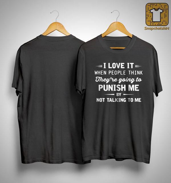 I Love It When People Think They're Going To Punish Me By Not Talking To Me Shirt