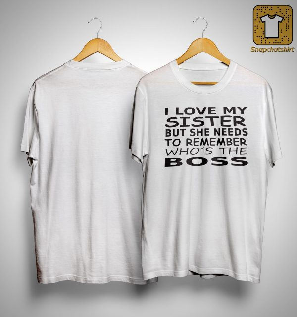I Love My Sister But She Needs To Remember Who's The Boss Shirt