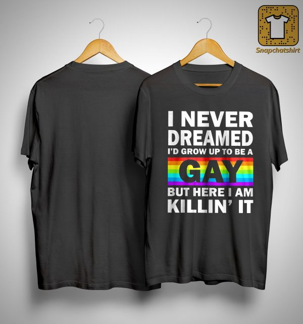 I Never Dreamed I'd Grow Up To Be A Gay But Here I Am Killin' It Shirt