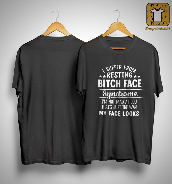 I Suffer From Resting Bitch Face Syndrome I'm Not Mad At You Shirt