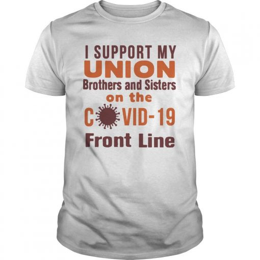 I Support My Union Brothers And Sisters On The Covid 19 Front Line Shirt