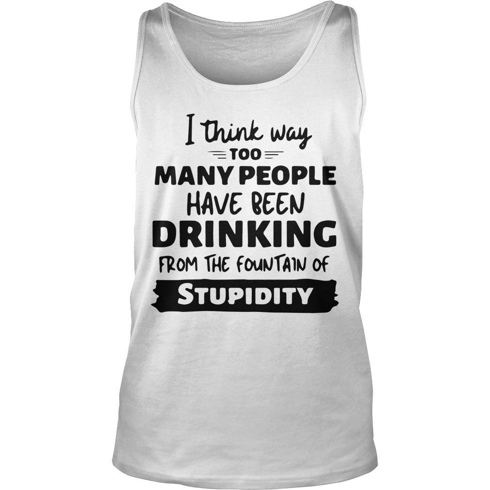 I Think Way Too Many People Have Been Drinking From The Fountain Tank Top