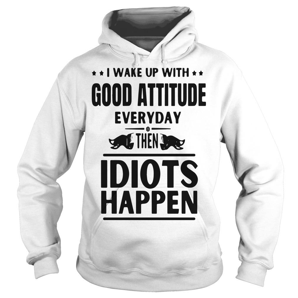 I Wake Up With Good Attitude Everyday Then Idiots Happen Hoodie