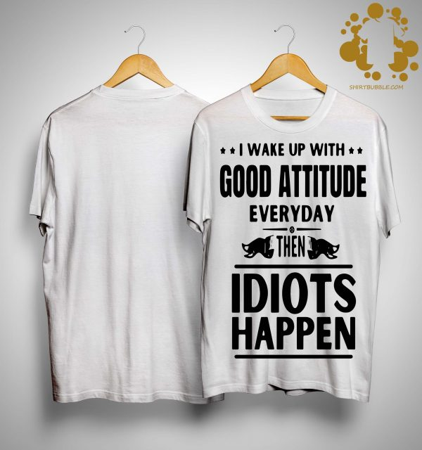 I Wake Up With Good Attitude Everyday Then Idiots Happen Shirt