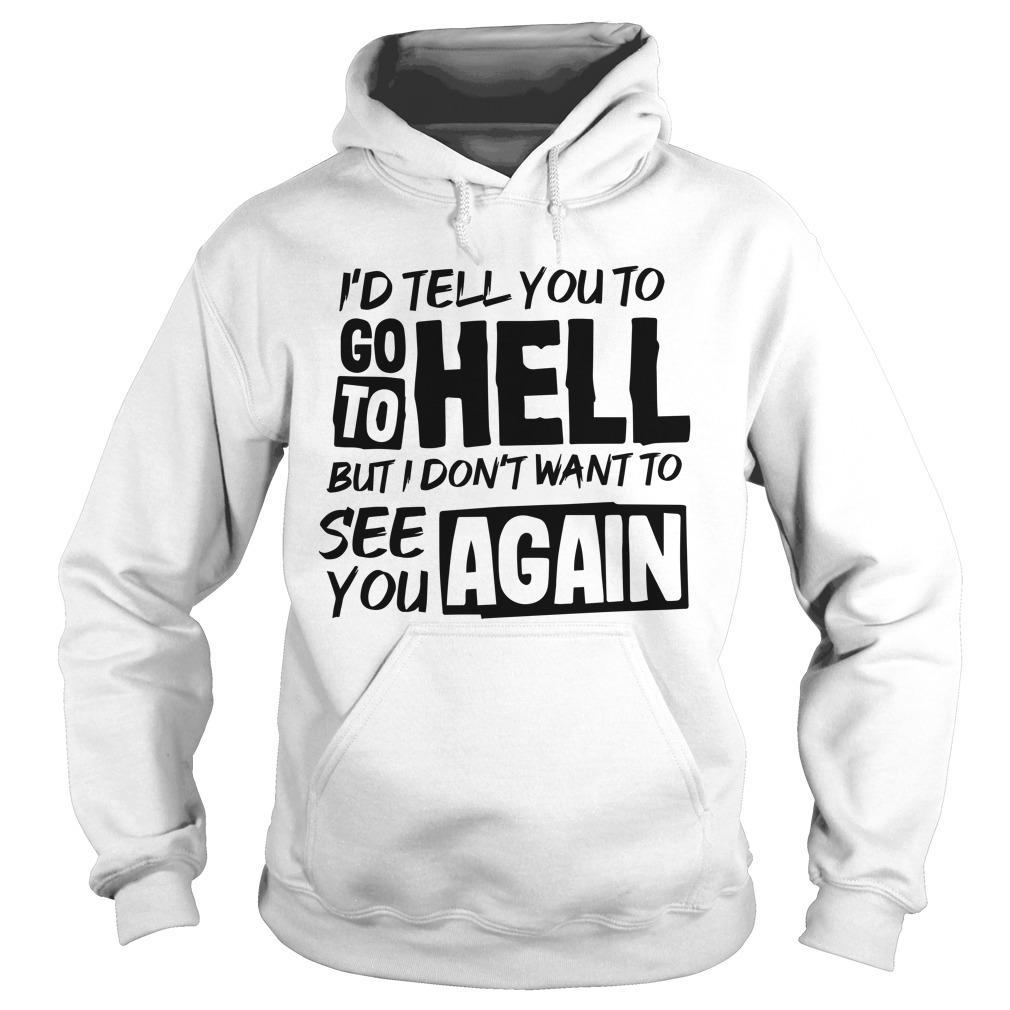 I'd Tell You To Go To Hell But I Don't Want To See You Again Hoodie