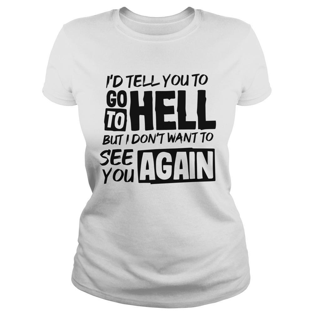 I'd Tell You To Go To Hell But I Don't Want To See You Again Longsleeve