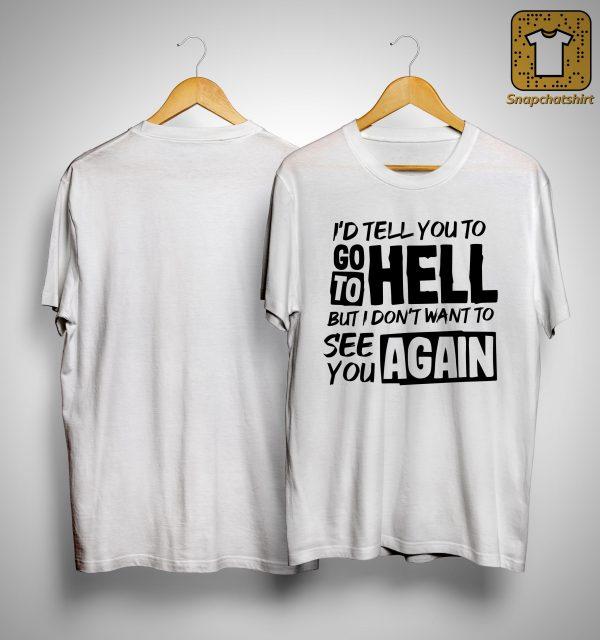 I'd Tell You To Go To Hell But I Don't Want To See You Again Shirt