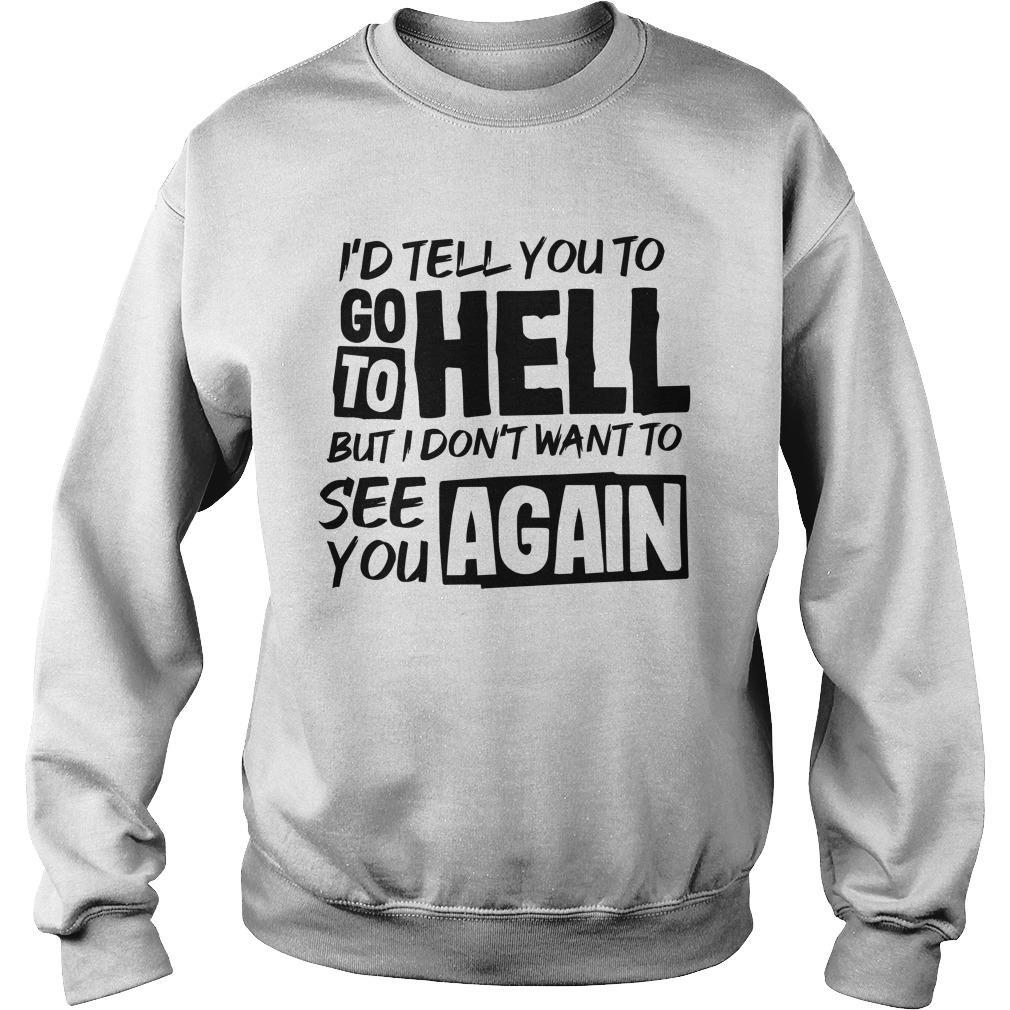 I'd Tell You To Go To Hell But I Don't Want To See You Again Sweater