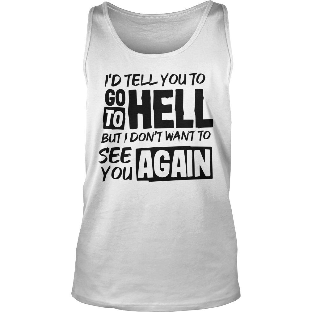 I'd Tell You To Go To Hell But I Don't Want To See You Again Tank Top