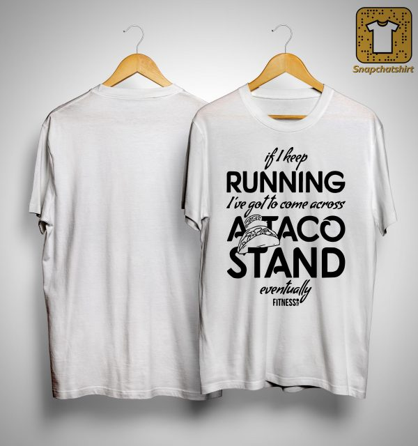 If I Keep Running I've Got To Come Across A Taco Stand Eventually Shirt