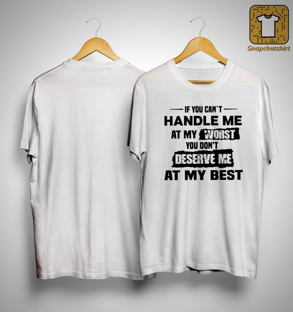 If You Can't Handle Me At My Worst You Don't Deserve Me At Best Shirt