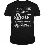 If You Think I Am Short You Should See My Patience Shirt