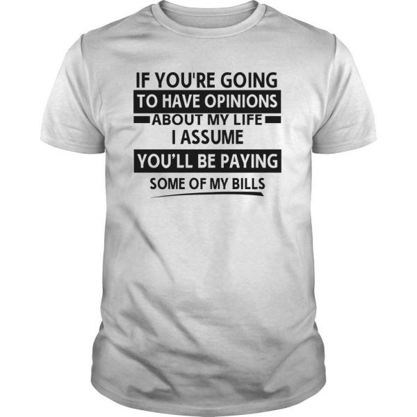 If You're Going To Have Opinions About My Life I Assume You'll Be Paying Shirt