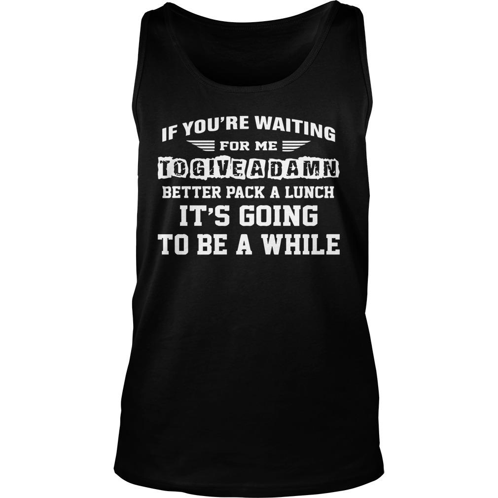 If You're Waiting For Me To Give A Damn Better Pack A Lunch Tank Top