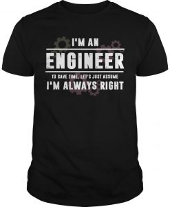I'm An Engineer To Save Time Let's Just Assume I'm Always Right Shirt