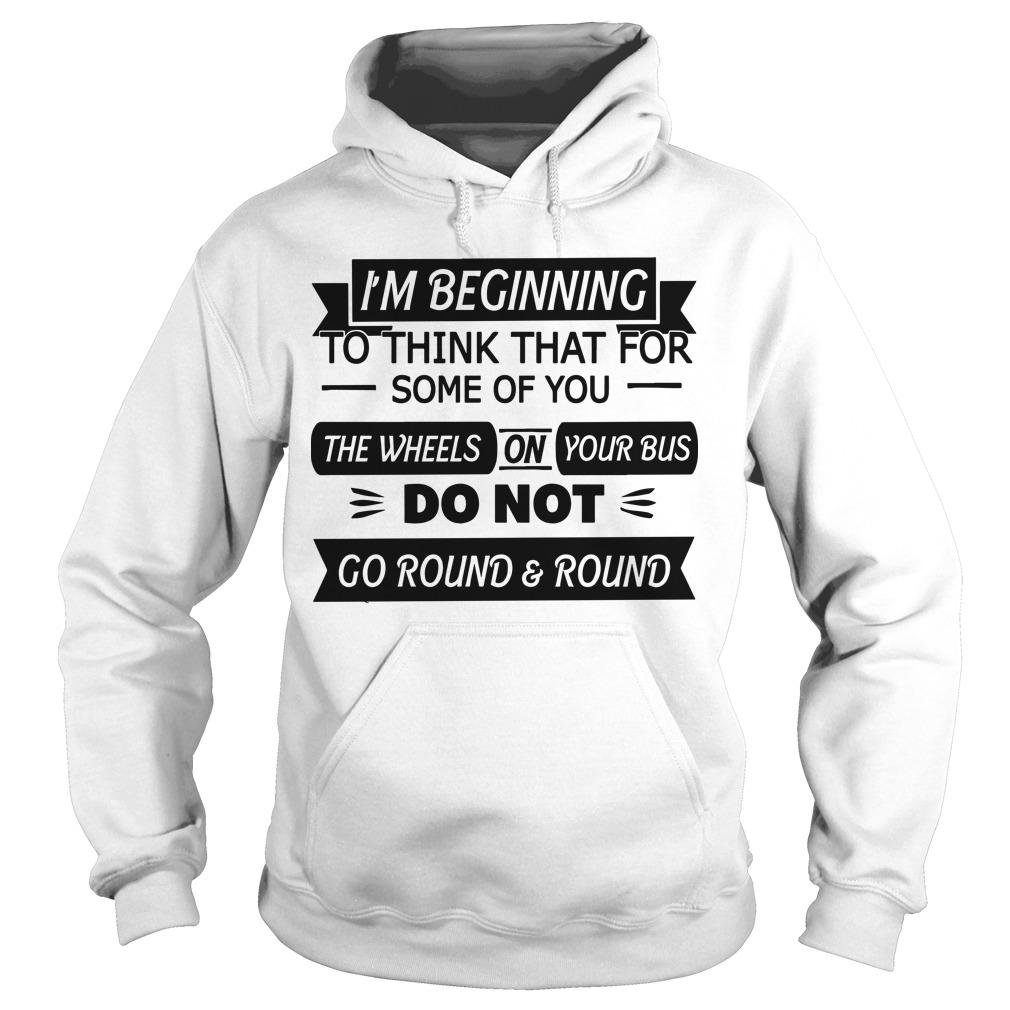 I'm Beginning To Think That For Some Of You The Wheels On Your Bus Hoodie