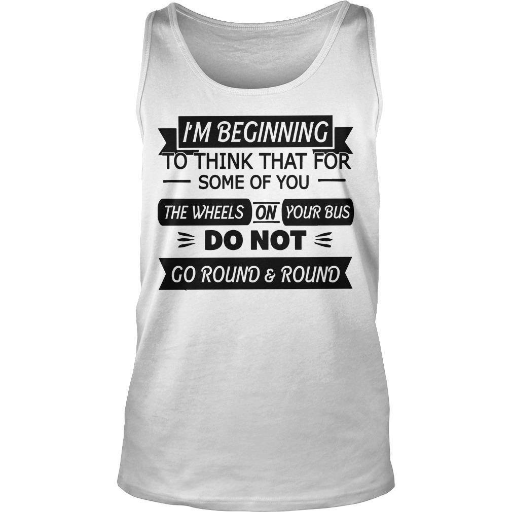 I'm Beginning To Think That For Some Of You The Wheels On Your Bus Tank Top