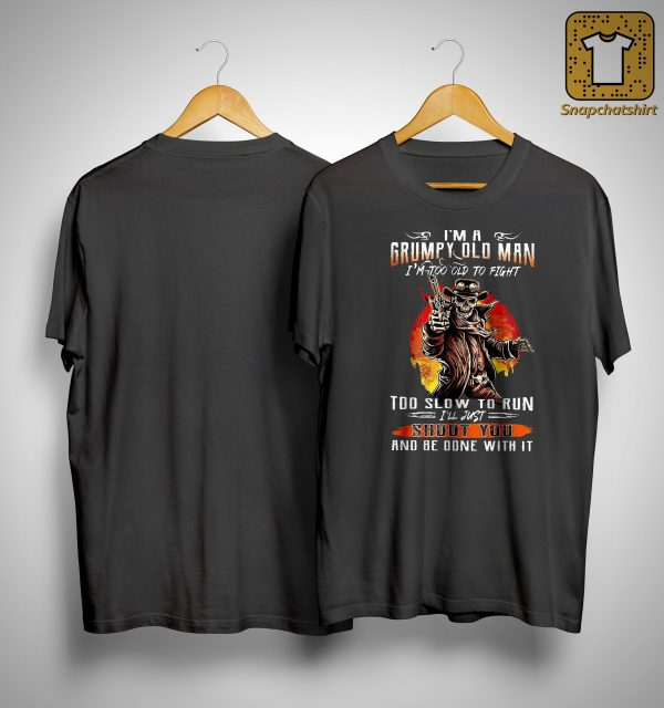 I'm Grumpy Old Man I'm Too Old To Fight Too Slow To Run I'll Just Shoot You Shirt