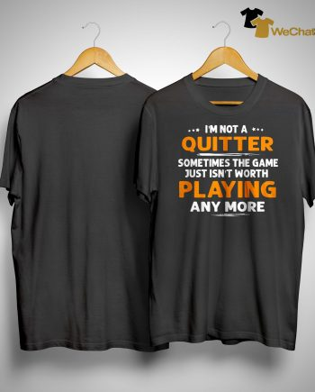 I'm Not A Quitter Sometimes The Game Just Isn't Worth Playing Shirt