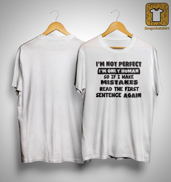 I'm Not Perfect I'm Only Human So If I Make Mistakes Read The First Sentence Shirt