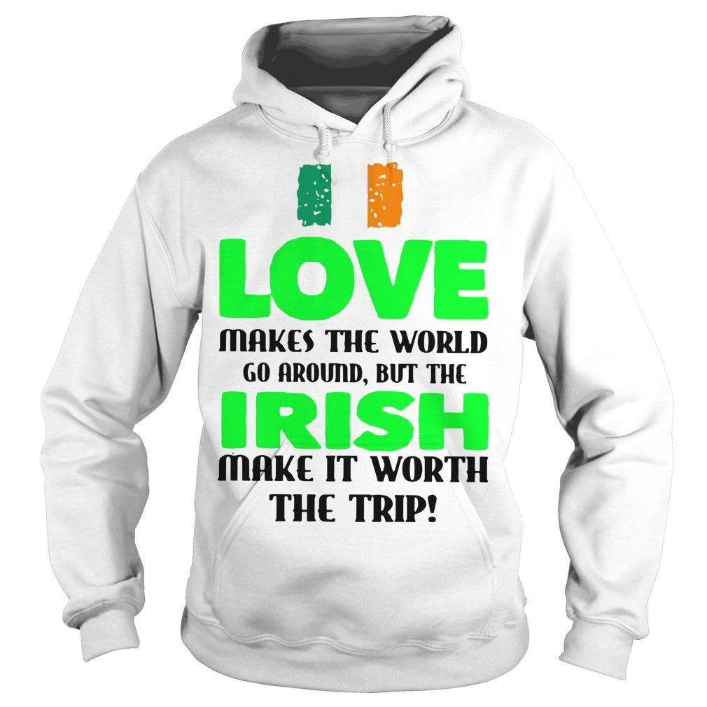 Ireland Flag Love Makes The World Go Around But Irish Make It Worth Hoodie