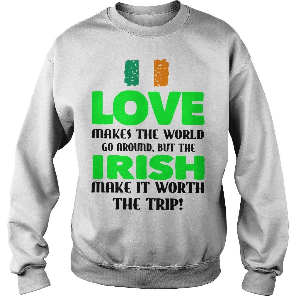 Ireland Flag Love Makes The World Go Around But Irish Make It Worth Sweater