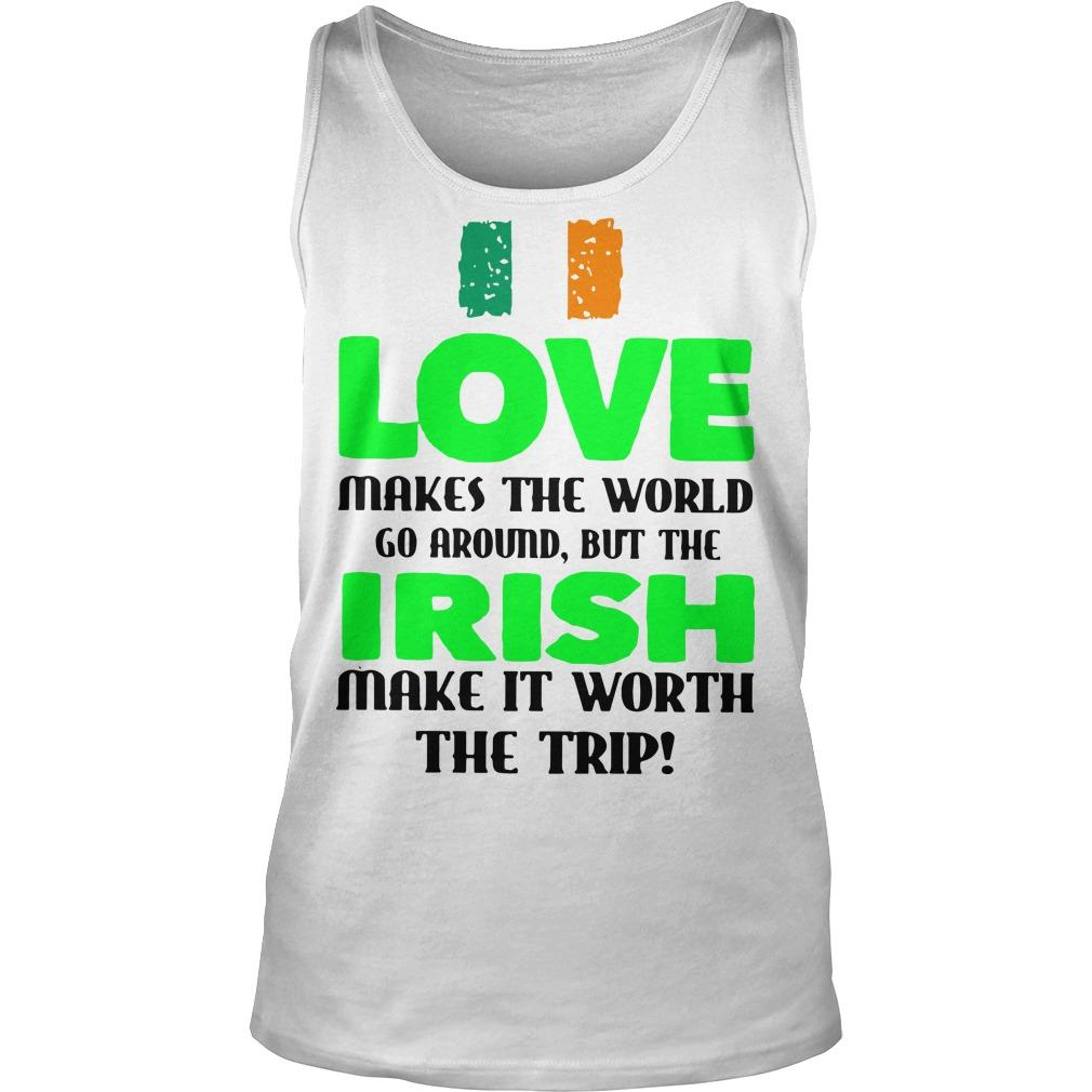 Ireland Flag Love Makes The World Go Around But Irish Make It Worth Tank Top