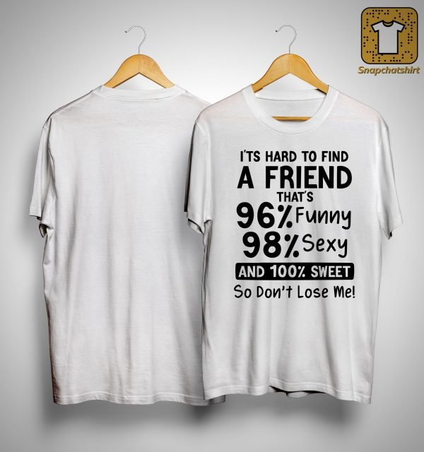 It's Hard To Find A Friend That 96 Funny 98 Sexy And 100 Sweet Shirt