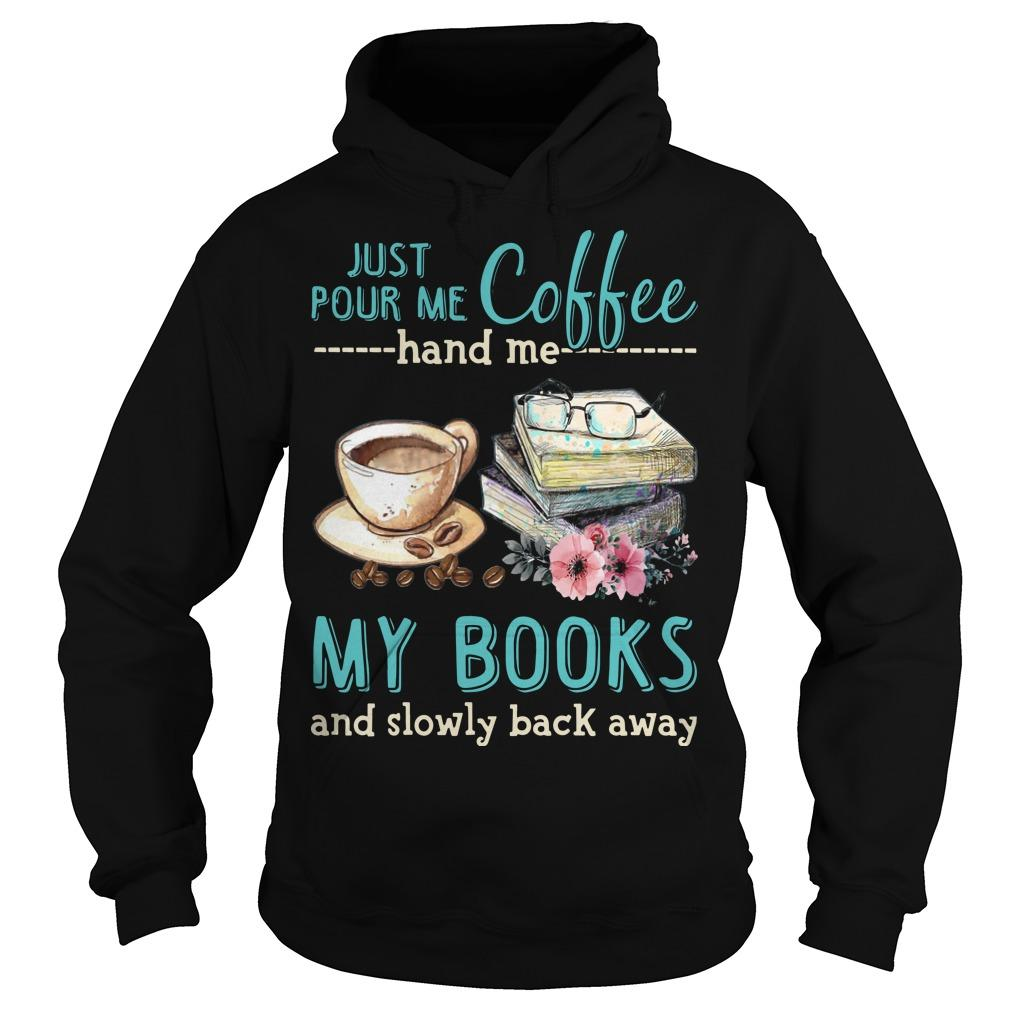 Just Pour Me Coffee Hand Me My Books And Slowly Back Away Hoodie