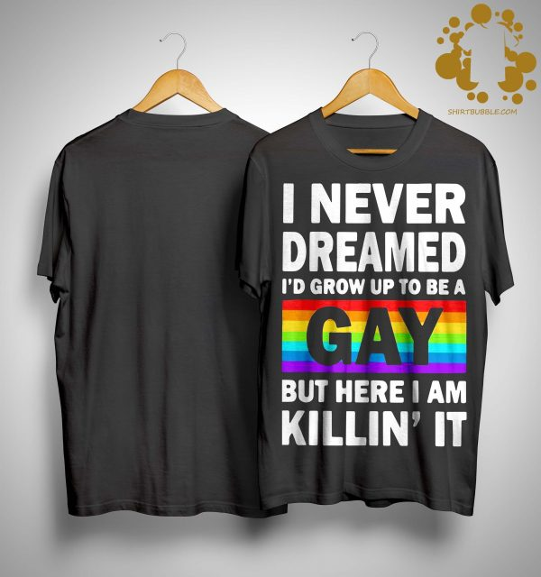 Lgbt I Never Dreamed I'd Grow Up To Be A Gay But Here I Am Killin' It Shirt
