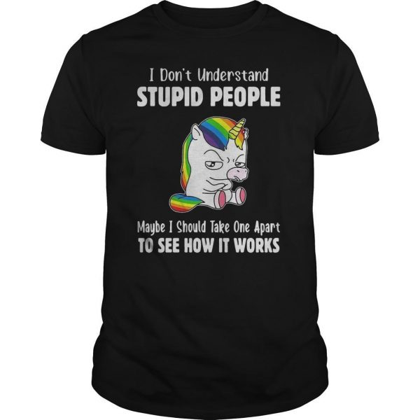 Lgbt Unicorn I Don't Understand Stupid People Maybe I Should Take One Apart Shirt