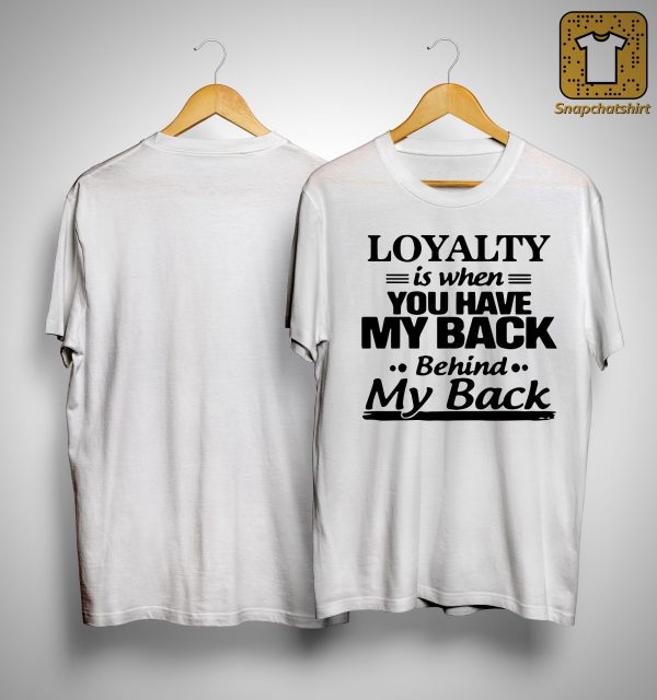 Loyalty Is When You Have My Back Behind My Back Shirt