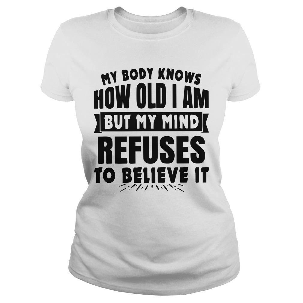 My Body Knows How Old I Am But My Mind Refuses To Believe It Longsleeve