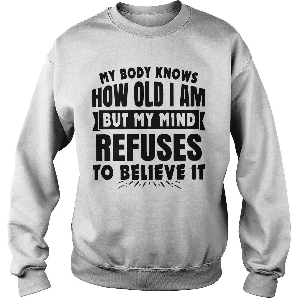 My Body Knows How Old I Am But My Mind Refuses To Believe It Sweater